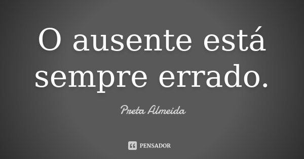 O ausente está sempre errado.... Frase de Preta Almeida.