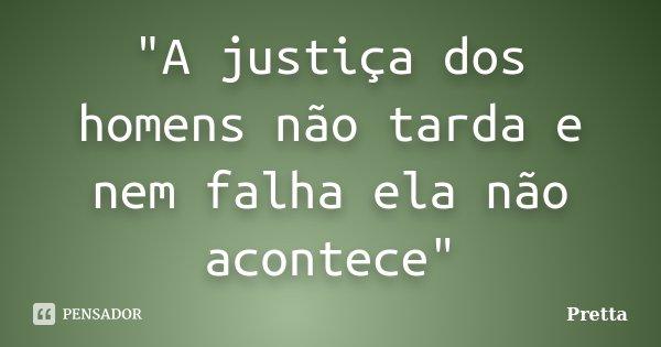 """""""A justiça dos homens não tarda e nem falha ela não acontece""""... Frase de Pretta."""