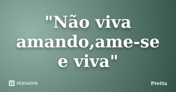 """""""Não viva amando,ame-se e viva""""... Frase de Pretta."""