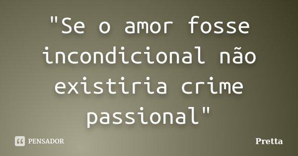 """""""Se o amor fosse incondicional não existiria crime passional""""... Frase de Pretta."""