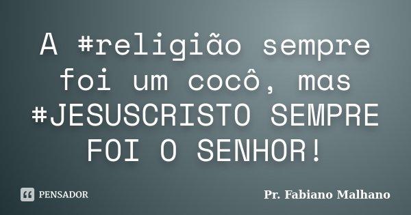 A #religião sempre foi um cocô, mas #JESUSCRISTO SEMPRE FOI O SENHOR!... Frase de Pr.Fabiano malhano.
