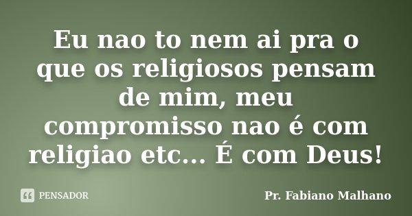 Eu nao to nem ai pra o que os religiosos pensam de mim, meu compromisso nao é com religiao etc... É com Deus!... Frase de Pr.Fabiano malhano.