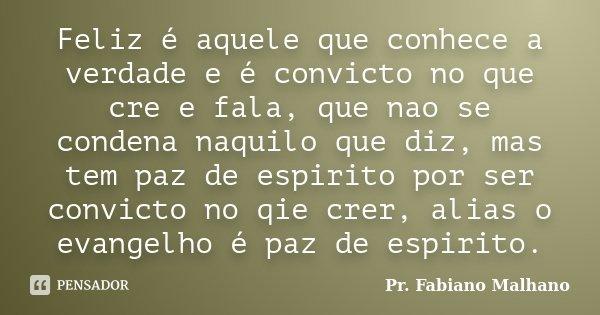 Feliz é aquele que conhece a verdade e é convicto no que cre e fala, que nao se condena naquilo que diz, mas tem paz de espirito por ser convicto no qie crer, a... Frase de Pr.Fabiano malhano.