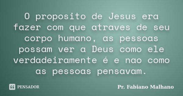 O proposito de Jesus era fazer com que atraves de seu corpo humano, as pessoas possam ver a Deus como ele verdadeiramente é e nao como as pessoas pensavam.... Frase de Pr.Fabiano malhano.
