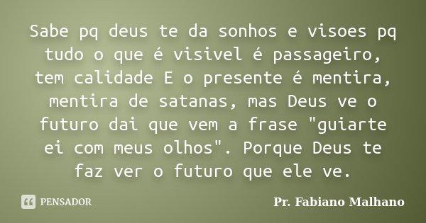 Sabe pq deus te da sonhos e visoes pq tudo o que é visivel é passageiro, tem calidade E o presente é mentira, mentira de satanas, mas Deus ve o futuro dai que v... Frase de Pr.Fabiano malhano.
