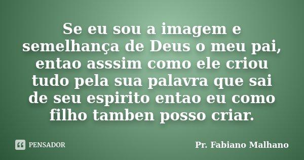 Se eu sou a imagem e semelhança de Deus o meu pai, entao asssim como ele criou tudo pela sua palavra que sai de seu espirito entao eu como filho tamben posso cr... Frase de Pr.Fabiano malhano.