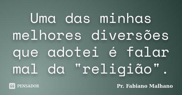 """Uma das minhas melhores diversões que adotei é falar mal da """"religião"""".... Frase de Pr.Fabiano malhano."""