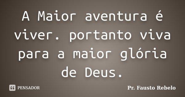 A Maior aventura é viver. portanto viva para a maior glória de Deus.... Frase de Pr. Fausto Rebelo.