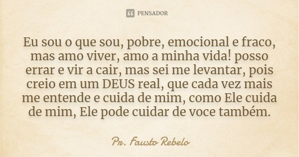 Eu sou o que sou, pobre, emocional e fraco, mas amo viver, amo a minha vida! posso errar e vir a cair, mas sei me levantar, pois creio em um DEUS real, que cada... Frase de Pr. Fausto Rebelo.
