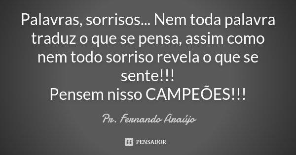 Palavras, sorrisos... Nem toda palavra traduz o que se pensa, assim como nem todo sorriso revela o que se sente!!! Pensem nisso CAMPEÕES!!!... Frase de Pr. Fernando Araújo.