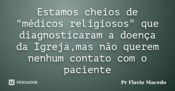 """Estamos cheios de """"médicos religiosos"""" que diagnosticaram a doença da Igreja,mas não querem nenhum contato com o paciente... Frase de Pr Flavio Macedo."""