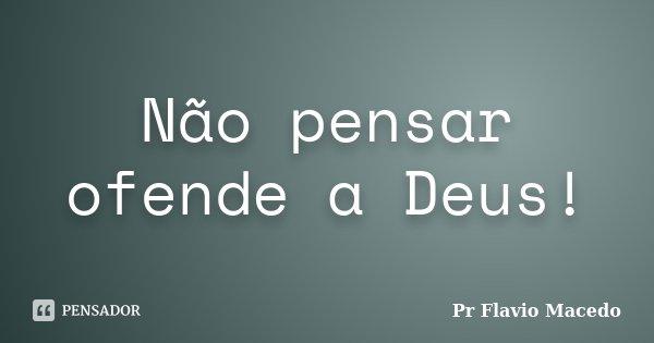 Não pensar ofende a Deus!... Frase de Pr Flavio Macedo.