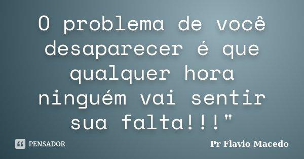"""O problema de você desaparecer é que qualquer hora ninguém vai sentir sua falta!!!""""... Frase de Pr Flavio Macedo."""