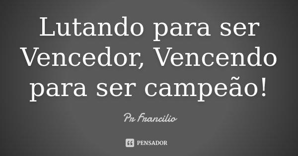 Lutando para ser Vencedor, Vencendo para ser campeão!... Frase de Pr Francilio.