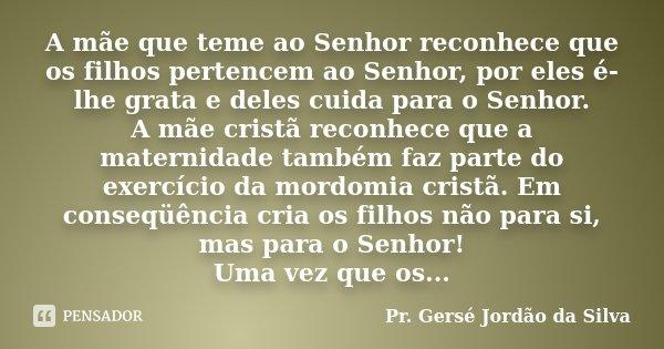 A mãe que teme ao Senhor reconhece que os filhos pertencem ao Senhor, por eles é-lhe grata e deles cuida para o Senhor. A mãe cristã reconhece que a maternidade... Frase de Pr. Gersé Jordão da Silva.