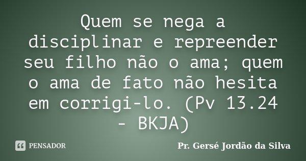 Quem se nega a disciplinar e repreender seu filho não o ama; quem o ama de fato não hesita em corrigi-lo. (Pv 13.24 - BKJA)... Frase de Pr. Gersé Jordão da Silva.
