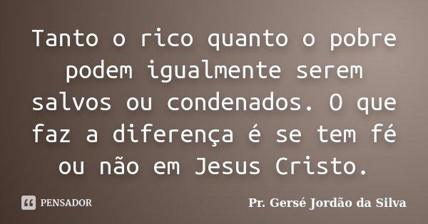 Tanto o rico quanto o pobre podem igualmente serem salvos ou condenados. O que faz a diferença é se tem fé ou não em Jesus Cristo.... Frase de Pr. Gersé Jordão da Silva.