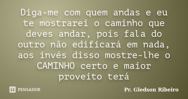 Diga-me com quem andas e eu te mostrarei o caminho que deves andar, pois fala do outro não edificará em nada, aos invés disso mostre-lhe o CAMINHO certo e maior... Frase de Pr. Gledson Ribeiro.