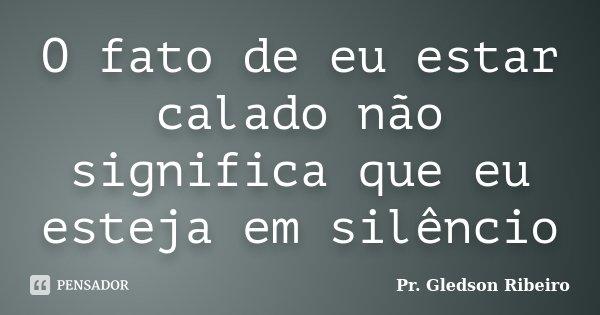 O fato de eu estar calado não significa que eu esteja em silêncio... Frase de Pr. Gledson Ribeiro.