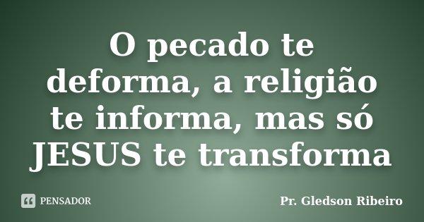 O pecado te deforma, a religião te informa, mas só JESUS te transforma... Frase de Pr. Gledson Ribeiro.