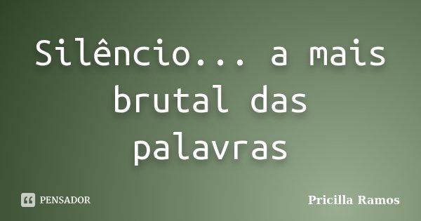Silêncio... a mais brutal das palavras... Frase de Pricilla Ramos.