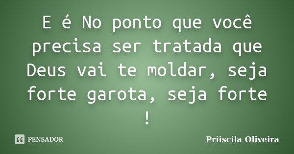 E é No ponto que você precisa ser tratada que Deus vai te moldar, seja forte garota, seja forte !... Frase de Priiscila Oliveira.