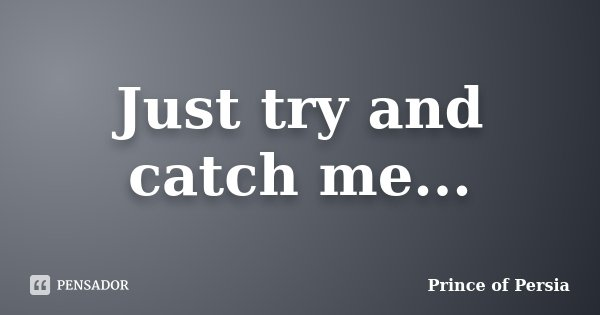 Just try and catch me...... Frase de Prince of Persia.