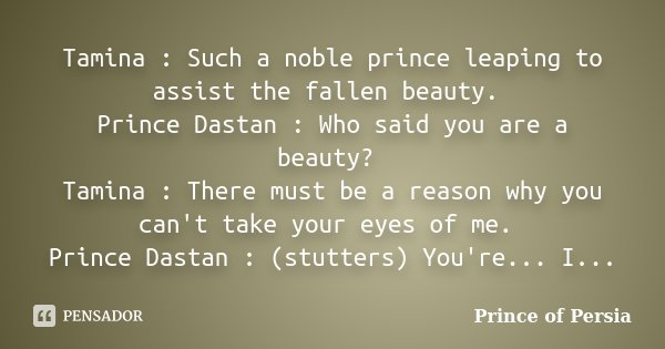 Tamina : Such a noble prince leaping to assist the fallen beauty. Prince Dastan : Who said you are a beauty? Tamina : There must be a reason why you can't take ... Frase de Prince of Persia.