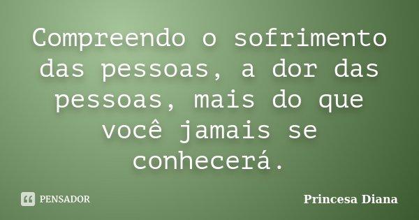 Compreendo o sofrimento das pessoas, a dor das pessoas, mais do que você jamais se conhecerá.... Frase de Princesa Diana.