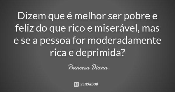 Dizem que é melhor ser pobre e feliz do que rico e miserável, mas e se a pessoa for moderadamente rica e deprimida?... Frase de Princesa Diana.