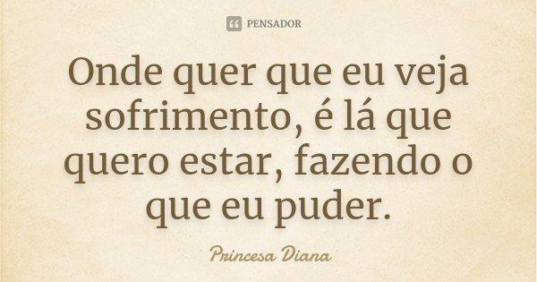 Onde quer que eu veja sofrimento, é lá que quero estar, fazendo o que eu puder.... Frase de Princesa Diana.