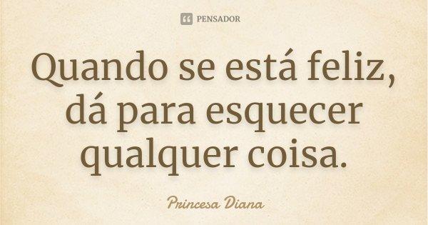 Quando se está feliz, dá para esquecer qualquer coisa.... Frase de Princesa Diana.