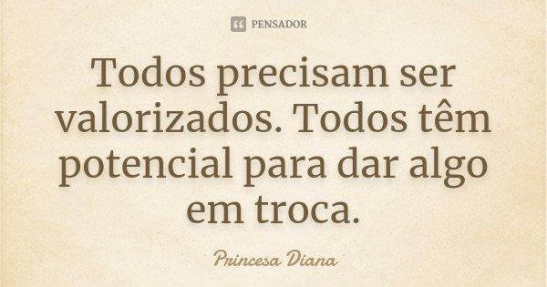 Todos precisam ser valorizados. Todos têm potencial para dar algo em troca.... Frase de Princesa Diana.