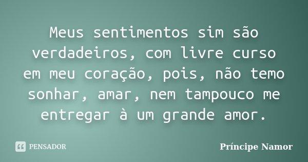Meus sentimentos sim são verdadeiros, com livre curso em meu coração, pois, não temo sonhar, amar, nem tampouco me entregar à um grande amor.... Frase de Príncipe Namor.