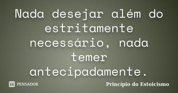Nada desejar além do estritamente necessário, nada temer antecipadamente.... Frase de Princípio do Estoicismo.