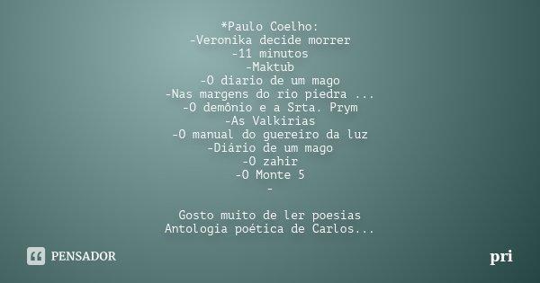 *Paulo Coelho: -Veronika decide morrer -11 minutos -Maktub -O diario de um mago -Nas margens do rio piedra ... -O demônio e a Srta. Prym -As Valkirias -O manual... Frase de pri.