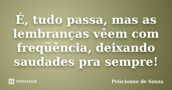 É, tudo passa, mas as lembranças vêem com freqüência, deixando saudades pra sempre!... Frase de Priscianne de Souza.