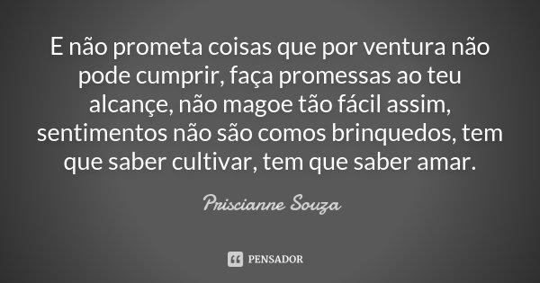 E não prometa coisas que por ventura não pode cumprir, faça promessas ao teu alcançe, não magoe tão fácil assim, sentimentos não são comos brinquedos, tem que s... Frase de Priscianne Souza.