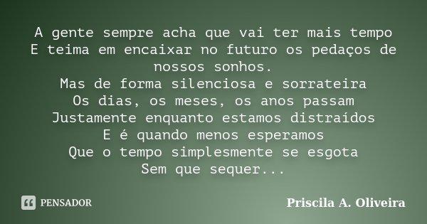 A gente sempre acha que vai ter mais tempo E teima em encaixar no futuro os pedaços de nossos sonhos. Mas de forma silenciosa e sorrateira Os dias, os meses, os... Frase de Priscila A. Oliveira.