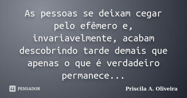 As pessoas se deixam cegar pelo efêmero e, invariavelmente, acabam descobrindo tarde demais que apenas o que é verdadeiro permanece...... Frase de Priscila A. Oliveira.