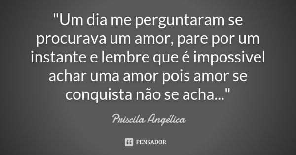 """""""Um dia me perguntaram se procurava um amor, pare por um instante e lembre que é impossivel achar uma amor pois amor se conquista não se acha...""""... Frase de Priscila Angélica."""