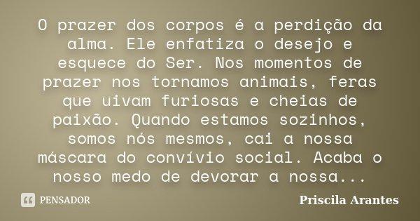 O prazer dos corpos é a perdição da alma. Ele enfatiza o desejo e esquece do Ser. Nos momentos de prazer nos tornamos animais, feras que uivam furiosas e cheias... Frase de Priscila Arantes.