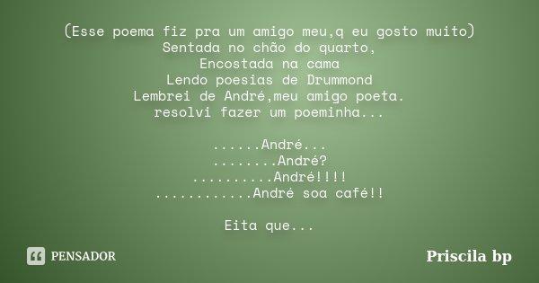 (Esse poema fiz pra um amigo meu,q eu gosto muito) Sentada no chão do quarto, Encostada na cama Lendo poesias de Drummond Lembrei de André,meu amigo poeta. reso... Frase de Priscila bp.