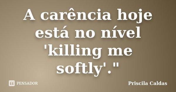 """A carência hoje está no nível 'killing me softly'.""""... Frase de Priscila Caldas."""