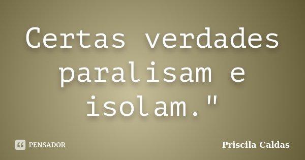 """Certas verdades paralisam e isolam.""""... Frase de Priscila Caldas."""