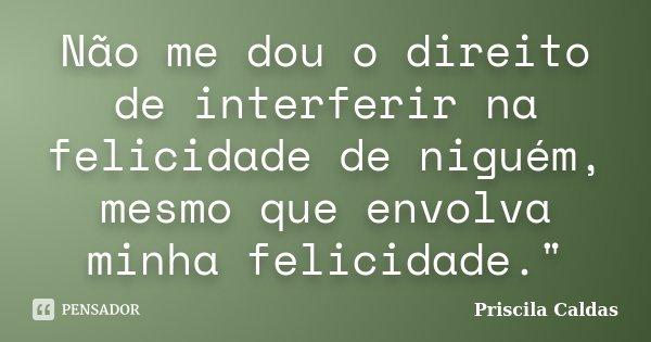 """Não me dou o direito de interferir na felicidade de niguém, mesmo que envolva minha felicidade.""""... Frase de Priscila Caldas."""