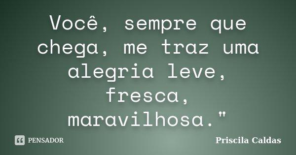 """Você, sempre que chega, me traz uma alegria leve, fresca, maravilhosa.""""... Frase de Priscila Caldas."""