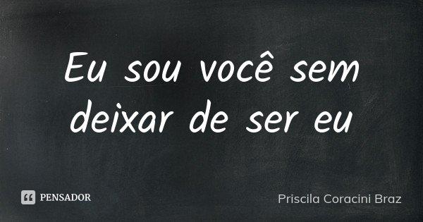 Eu sou você sem deixar de ser eu... Frase de Priscila Coracini Braz.