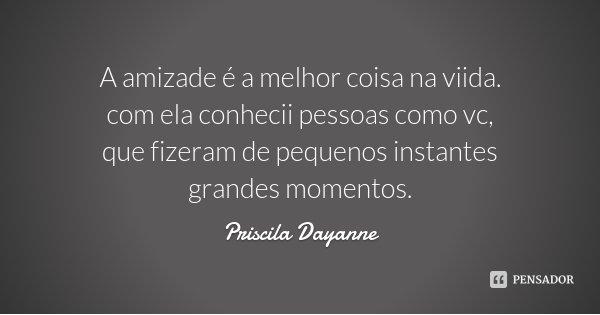 A amizade é a melhor coisa na viida. com ela conhecii pessoas como vc, que fizeram de pequenos instantes grandes momentos.... Frase de Priscila Dayanne.