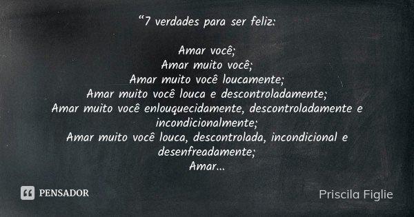 """""""7 verdades para ser feliz: Amar você; Amar muito você; Amar muito você loucamente; Amar muito você louca e descontroladamente; Amar muito você enlouquecidament... Frase de Priscila Figlie."""